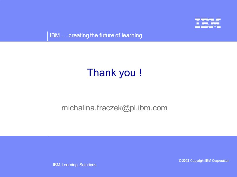 IBM … creating the future of learning © 2003 Copyright IBM Corporation IBM Learning Solutions Thank you .