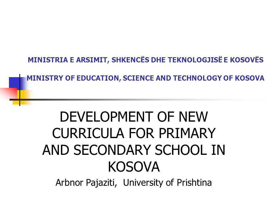 MINISTRIA E ARSIMIT, SHKENCËS DHE TEKNOLOGJISË E KOSOVËS MINISTRY OF EDUCATION, SCIENCE AND TECHNOLOGY OF KOSOVA DEVELOPMENT OF NEW CURRICULA FOR PRIMARY AND SECONDARY SCHOOL IN KOSOVA Arbnor Pajaziti, University of Prishtina
