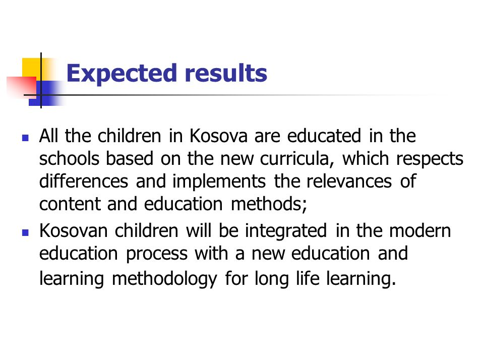 Expected results All the children in Kosova are educated in the schools based on the new curricula, which respects differences and implements the relevances of content and education methods; Kosovan children will be integrated in the modern education process with a new education and learning methodology for long life learning.