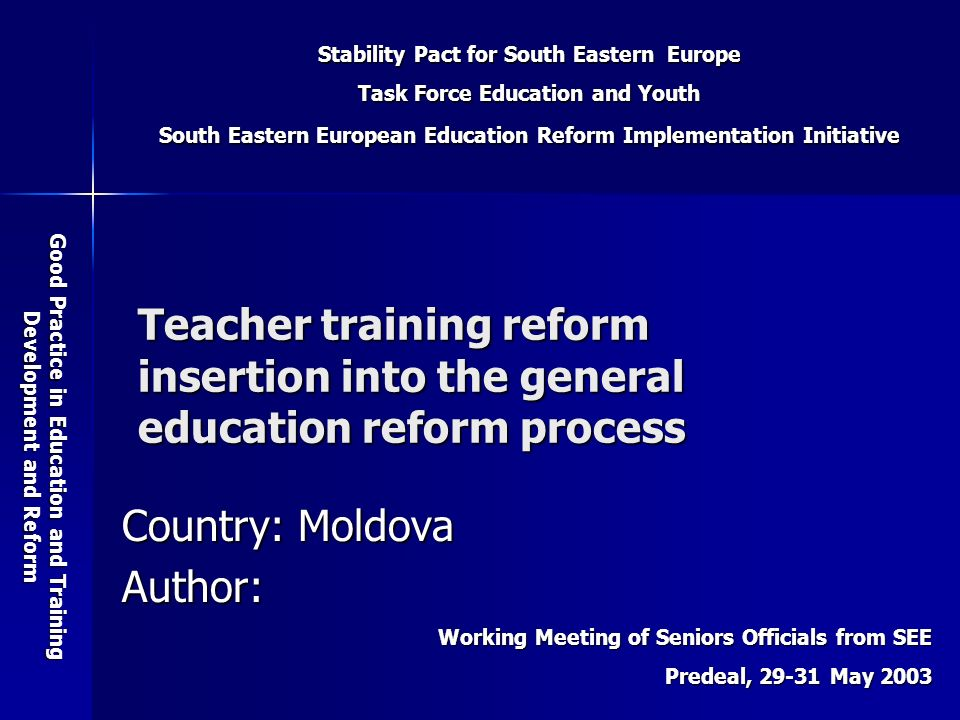Stability Pact for South Eastern Europe Task Force Education and Youth South Eastern European Education Reform Implementation Initiative Good Practice in Education and Training Development and Reform Working Meeting of Seniors Officials from SEE Predeal, May 2003 Teacher training reform insertion into the general education reform process Country: Moldova Author: