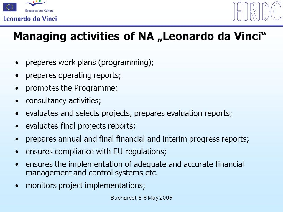 Bucharest, 5-6 May 2005 Managing activities of NA Leonardo da Vinci prepares work plans (programming); prepares operating reports; promotes the Programme; consultancy activities; evaluates and selects projects, prepares evaluation reports; evaluates final projects reports; prepares annual and final financial and interim progress reports; ensures compliance with EU regulations; ensures the implementation of adequate and accurate financial management and control systems etc.