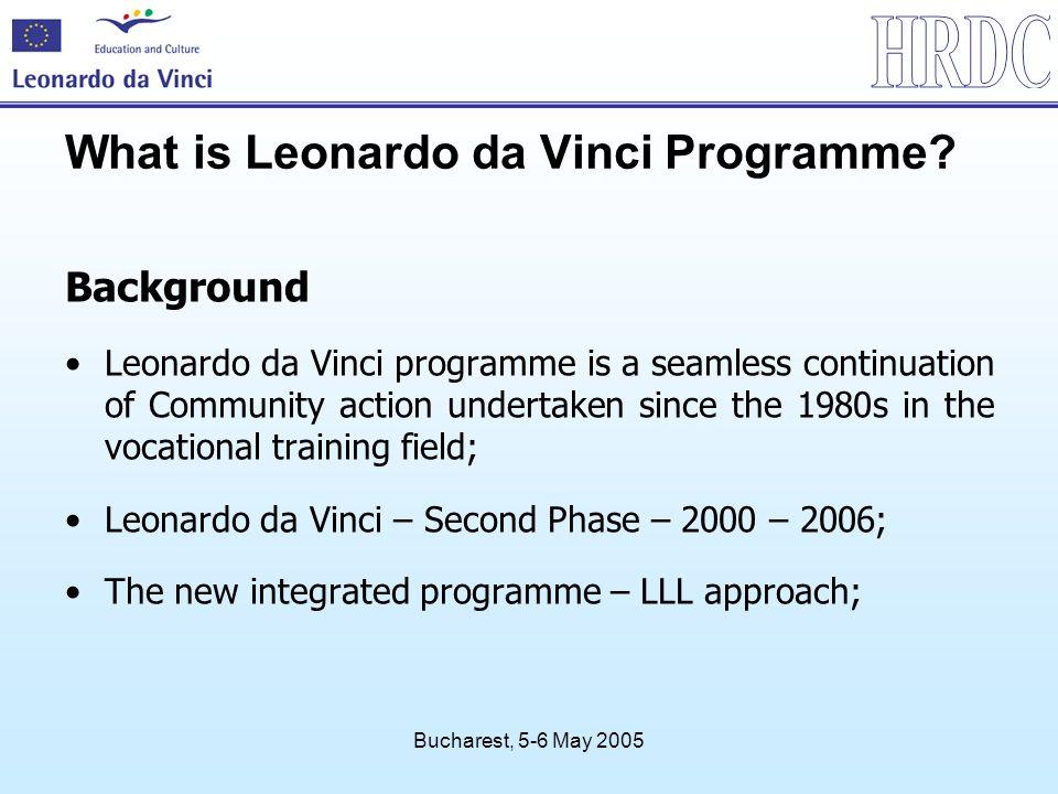 Bucharest, 5-6 May 2005 What is Leonardo da Vinci Programme? Background Leonardo da Vinci programme is a seamless continuation of Community action und