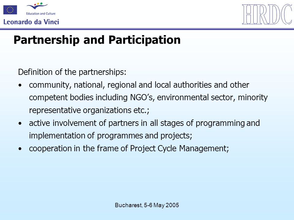 Bucharest, 5-6 May 2005 Partnership and Participation Definition of the partnerships: community, national, regional and local authorities and other competent bodies including NGOs, environmental sector, minority representative organizations etc.; active involvement of partners in all stages of programming and implementation of programmes and projects; cooperation in the frame of Project Cycle Management;
