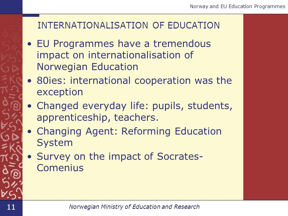 11 Norwegian Ministry of Education and Research Norway and EU Education Programmes INTERNATIONALISATION OF EDUCATION EU Programmes have a tremendous impact on internationalisation of Norwegian Education 80ies: international cooperation was the exception Changed everyday life: pupils, students, apprenticeship, teachers.