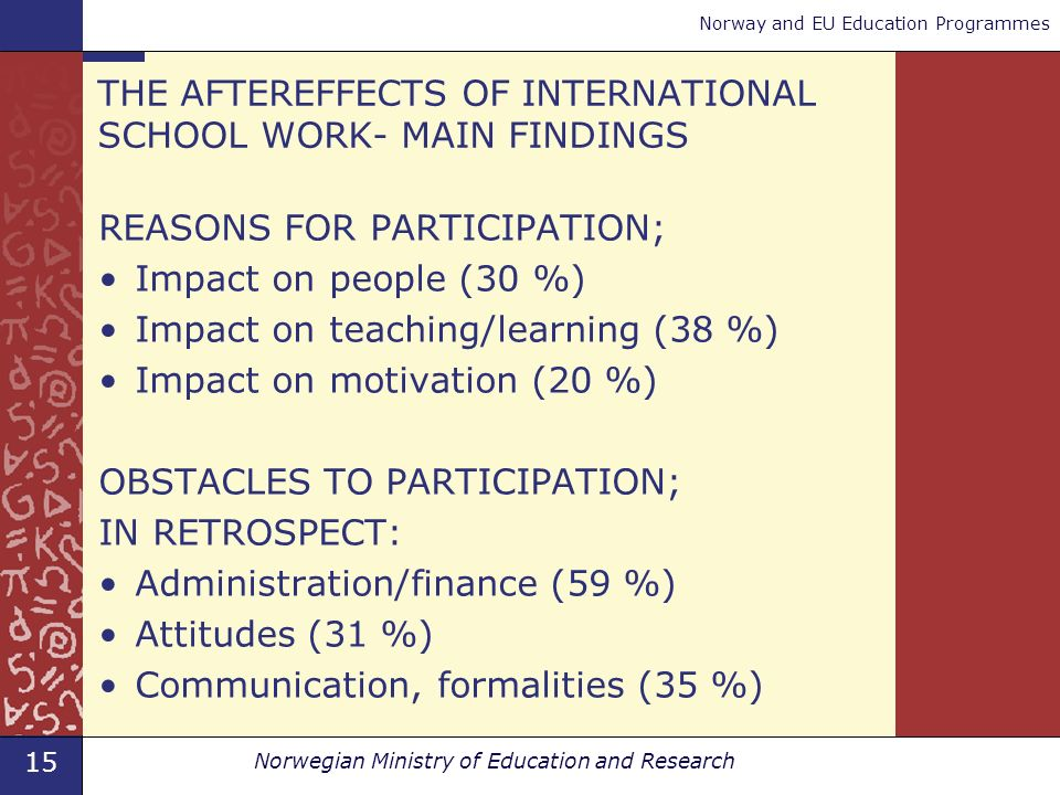 15 Norwegian Ministry of Education and Research Norway and EU Education Programmes THE AFTEREFFECTS OF INTERNATIONAL SCHOOL WORK- MAIN FINDINGS REASONS FOR PARTICIPATION; Impact on people (30 %) Impact on teaching/learning (38 %) Impact on motivation (20 %) OBSTACLES TO PARTICIPATION; IN RETROSPECT: Administration/finance (59 %) Attitudes (31 %) Communication, formalities (35 %)