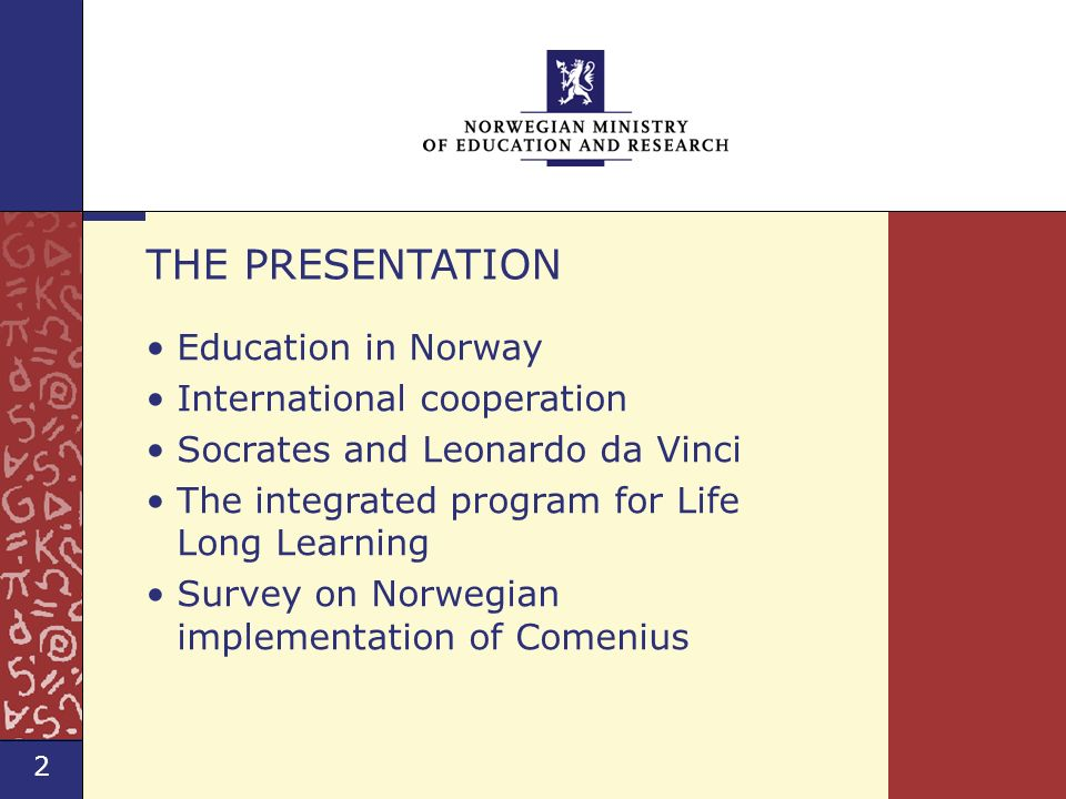 2 Norwegian Ministry of Education and Research Norway and EU Education Programmes Education in Norway International cooperation Socrates and Leonardo da Vinci The integrated program for Life Long Learning Survey on Norwegian implementation of Comenius THE PRESENTATION