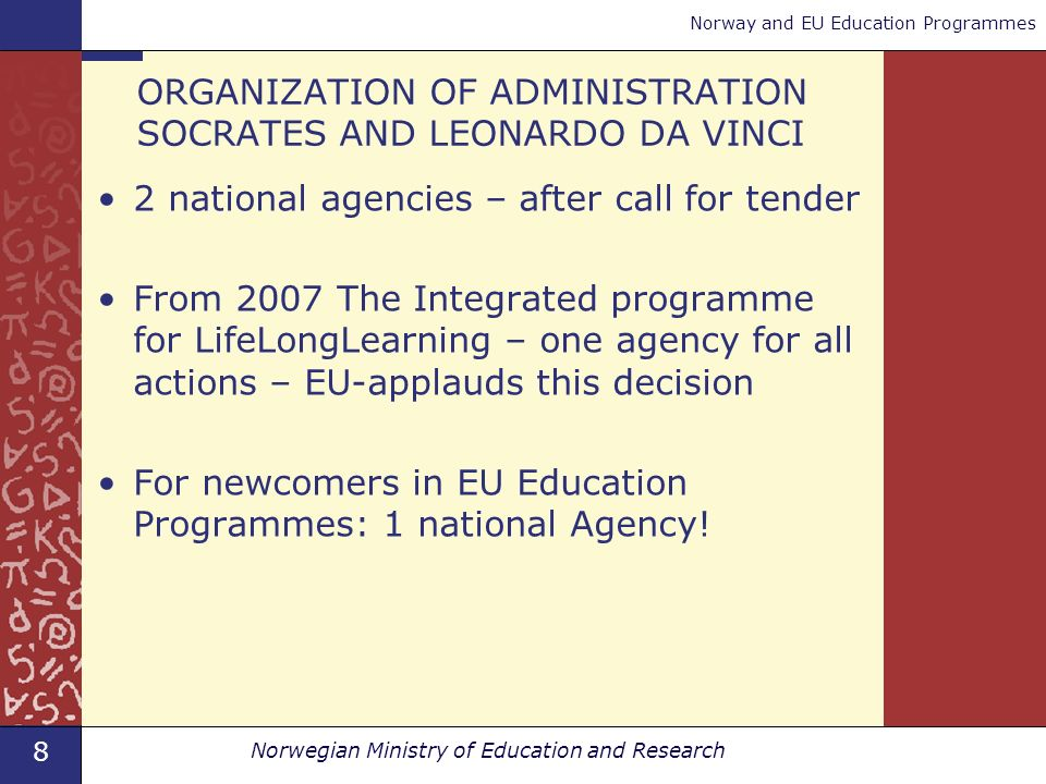 8 Norwegian Ministry of Education and Research Norway and EU Education Programmes ORGANIZATION OF ADMINISTRATION SOCRATES AND LEONARDO DA VINCI 2 national agencies – after call for tender From 2007 The Integrated programme for LifeLongLearning – one agency for all actions – EU-applauds this decision For newcomers in EU Education Programmes: 1 national Agency!