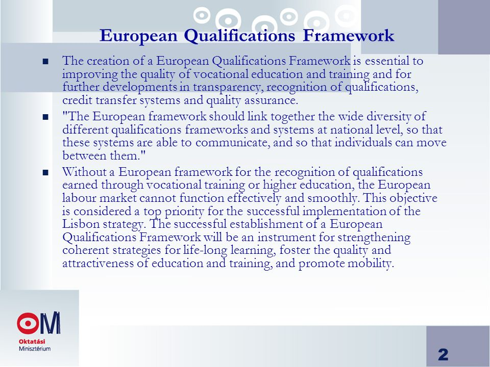 2 European Qualifications Framework n The creation of a European Qualifications Framework is essential to improving the quality of vocational education and training and for further developments in transparency, recognition of qualifications, credit transfer systems and quality assurance.