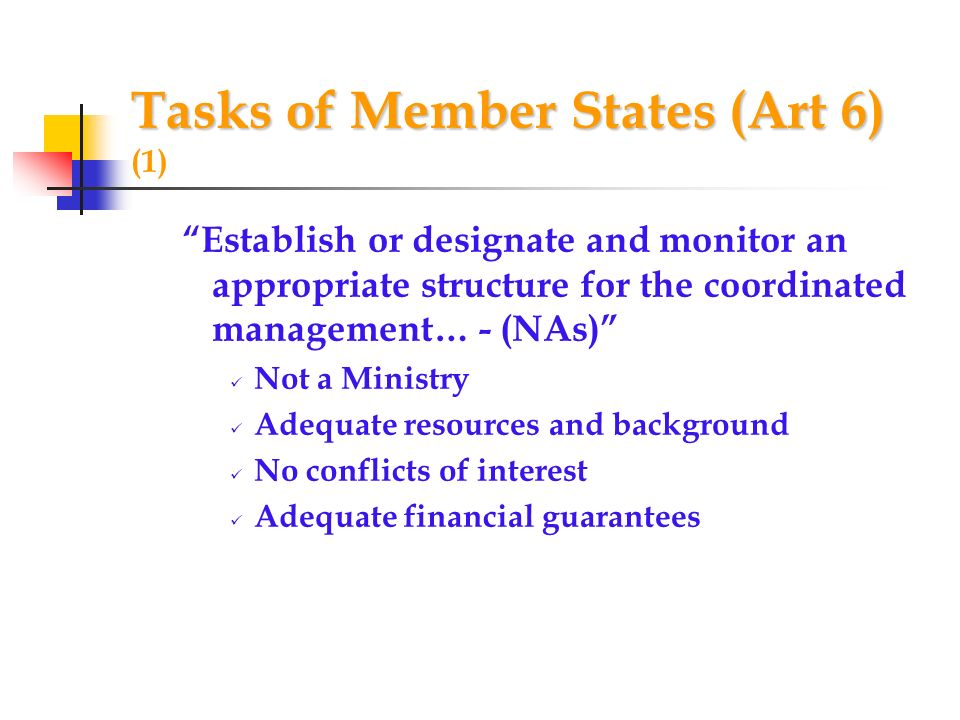 Tasks of Member States (Art 6) Tasks of Member States (Art 6) (1) Establish or designate and monitor an appropriate structure for the coordinated management… - (NAs) Not a Ministry Adequate resources and background No conflicts of interest Adequate financial guarantees