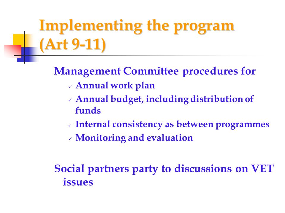 Implementing the program (Art 9-11) Management Committee procedures for Annual work plan Annual budget, including distribution of funds Internal consistency as between programmes Monitoring and evaluation Social partners party to discussions on VET issues