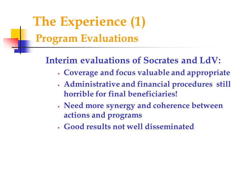 The Experience (1) Program Evaluations Interim evaluations of Socrates and LdV: Coverage and focus valuable and appropriate Administrative and financial procedures still horrible for final beneficiaries.