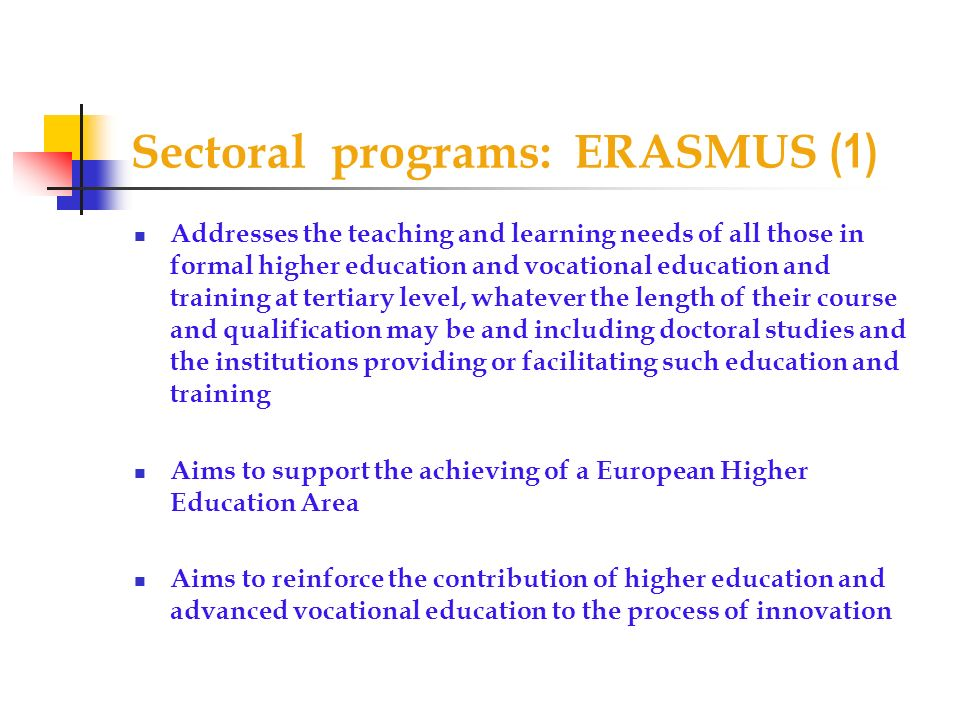 Sectoral programs: ERASMUS (1) Addresses the teaching and learning needs of all those in formal higher education and vocational education and training at tertiary level, whatever the length of their course and qualification may be and including doctoral studies and the institutions providing or facilitating such education and training Aims to support the achieving of a European Higher Education Area Aims to reinforce the contribution of higher education and advanced vocational education to the process of innovation