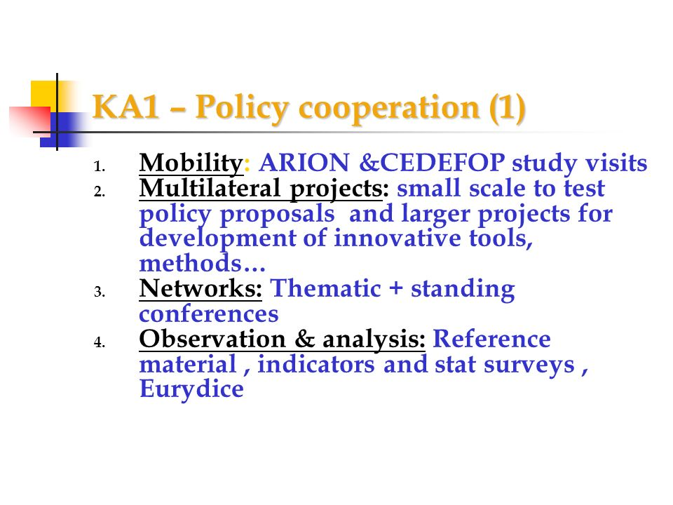KA1 – Policy cooperation (1) 1. Mobility: ARION &CEDEFOP study visits 2. Multilateral projects: small scale to test policy proposals and larger projec
