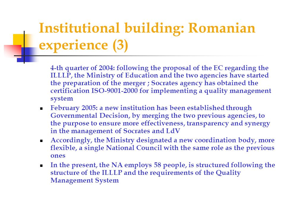 Institutional building: Romanian experience (3) 4-th quarter of 2004: following the proposal of the EC regarding the ILLLP, the Ministry of Education and the two agencies have started the preparation of the merger ; Socrates agency has obtained the certification ISO-9001-2000 for implementing a quality management system February 2005: a new institution has been established through Governmental Decision, by merging the two previous agencies, to the purpose to ensure more effectiveness, transparency and synergy in the management of Socrates and LdV Accordingly, the Ministry designated a new coordination body, more flexible, a single National Council with the same role as the previous ones In the present, the NA employs 58 people, is structured following the structure of the ILLLP and the requirements of the Quality Management System