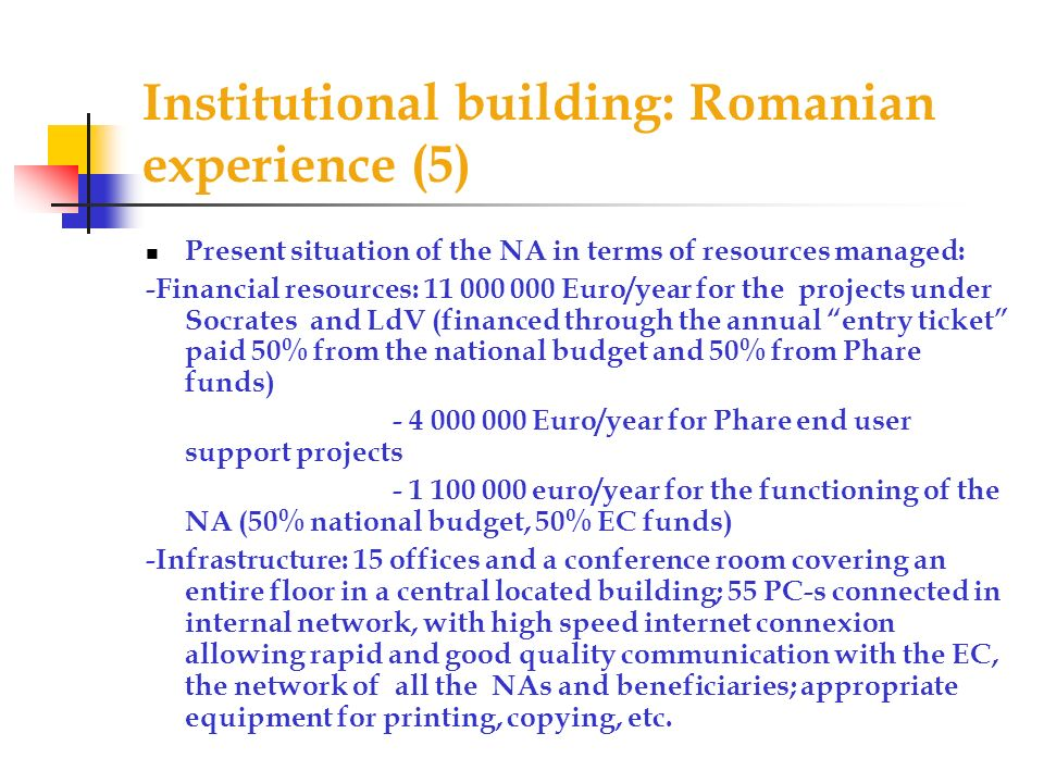 Institutional building: Romanian experience (5) Present situation of the NA in terms of resources managed: -Financial resources: 11 000 000 Euro/year for the projects under Socrates and LdV (financed through the annual entry ticket paid 50% from the national budget and 50% from Phare funds) - 4 000 000 Euro/year for Phare end user support projects - 1 100 000 euro/year for the functioning of the NA (50% national budget, 50% EC funds) -Infrastructure: 15 offices and a conference room covering an entire floor in a central located building; 55 PC-s connected in internal network, with high speed internet connexion allowing rapid and good quality communication with the EC, the network of all the NAs and beneficiaries; appropriate equipment for printing, copying, etc.
