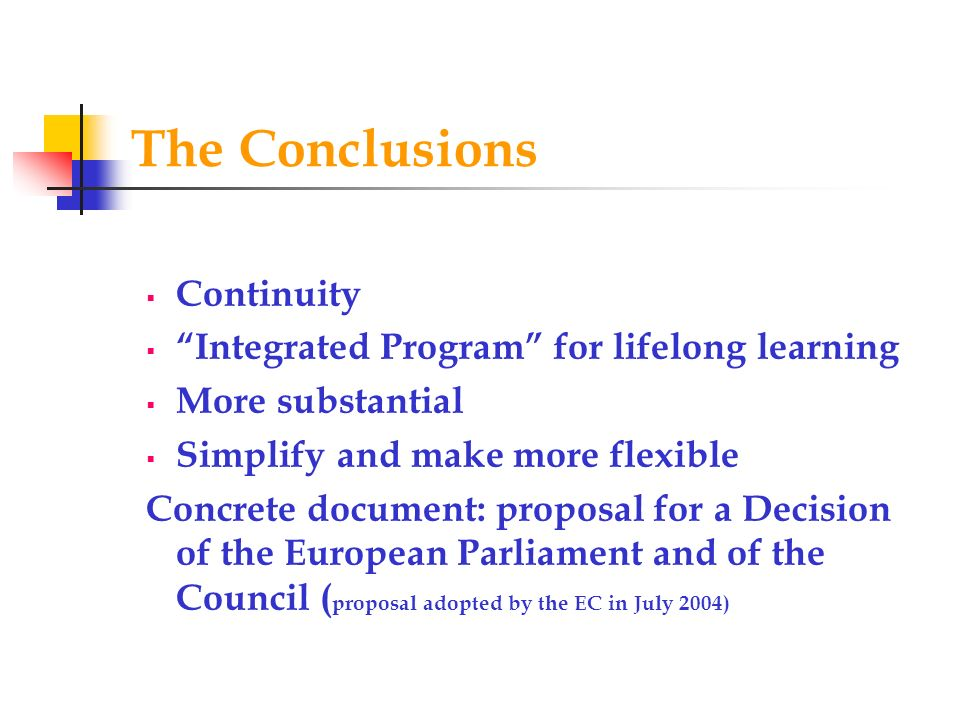 The Conclusions Continuity Integrated Program for lifelong learning More substantial Simplify and make more flexible Concrete document: proposal for a Decision of the European Parliament and of the Council ( proposal adopted by the EC in July 2004)