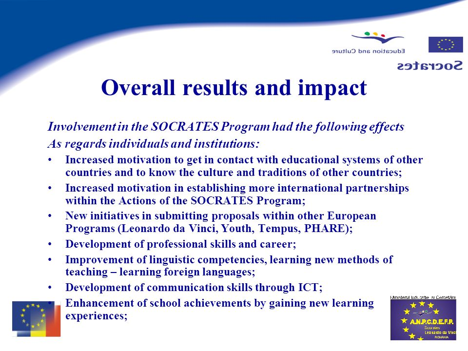 Overall results and impact Involvement in the SOCRATES Program had the following effects As regards individuals and institutions: Increased motivation to get in contact with educational systems of other countries and to know the culture and traditions of other countries; Increased motivation in establishing more international partnerships within the Actions of the SOCRATES Program; New initiatives in submitting proposals within other European Programs (Leonardo da Vinci, Youth, Tempus, PHARE); Development of professional skills and career; Improvement of linguistic competencies, learning new methods of teaching – learning foreign languages; Development of communication skills through ICT; Enhancement of school achievements by gaining new learning experiences;