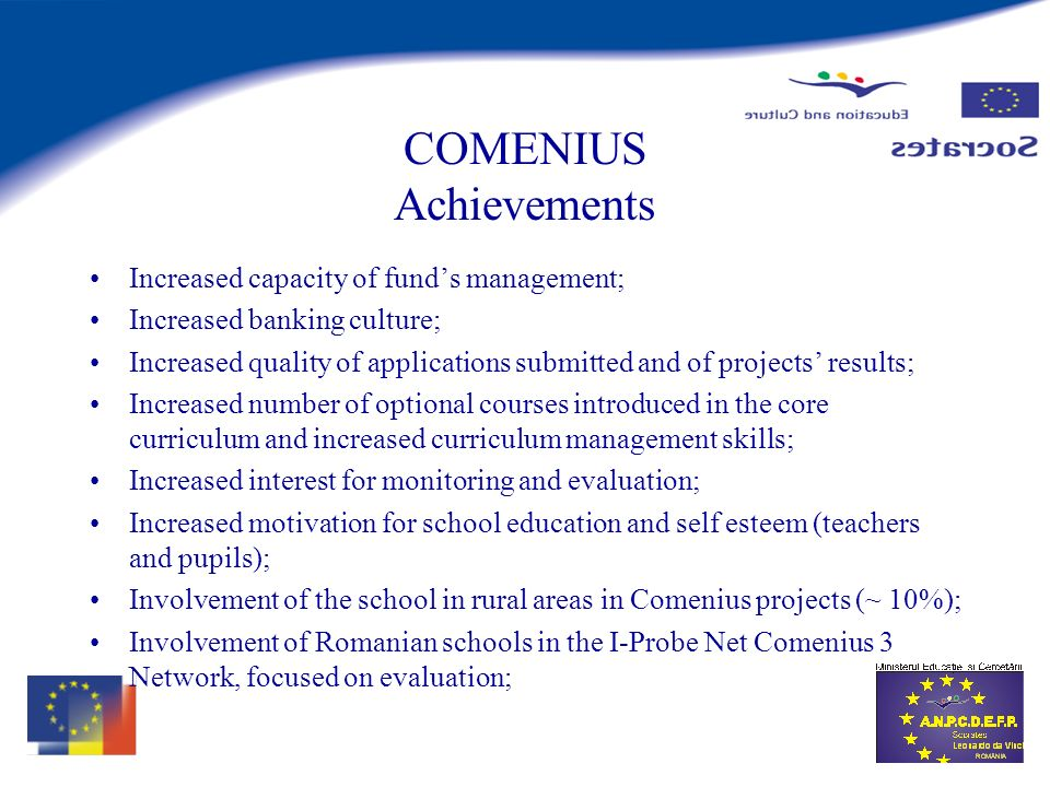 COMENIUS Achievements Increased capacity of funds management; Increased banking culture; Increased quality of applications submitted and of projects results; Increased number of optional courses introduced in the core curriculum and increased curriculum management skills; Increased interest for monitoring and evaluation; Increased motivation for school education and self esteem (teachers and pupils); Involvement of the school in rural areas in Comenius projects (~ 10%); Involvement of Romanian schools in the I-Probe Net Comenius 3 Network, focused on evaluation;