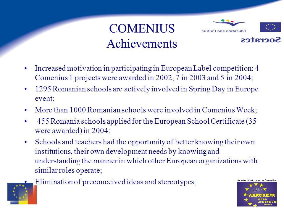 COMENIUS Achievements Increased motivation in participating in European Label competition: 4 Comenius 1 projects were awarded in 2002, 7 in 2003 and 5 in 2004; 1295 Romanian schools are actively involved in Spring Day in Europe event; More than 1000 Romanian schools were involved in Comenius Week; 455 Romania schools applied for the European School Certificate (35 were awarded) in 2004; Schools and teachers had the opportunity of better knowing their own institutions, their own development needs by knowing and understanding the manner in which other European organizations with similar roles operate; Elimination of preconceived ideas and stereotypes;