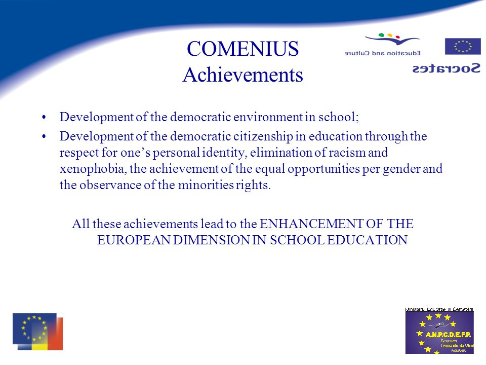 COMENIUS Achievements Development of the democratic environment in school; Development of the democratic citizenship in education through the respect for ones personal identity, elimination of racism and xenophobia, the achievement of the equal opportunities per gender and the observance of the minorities rights.