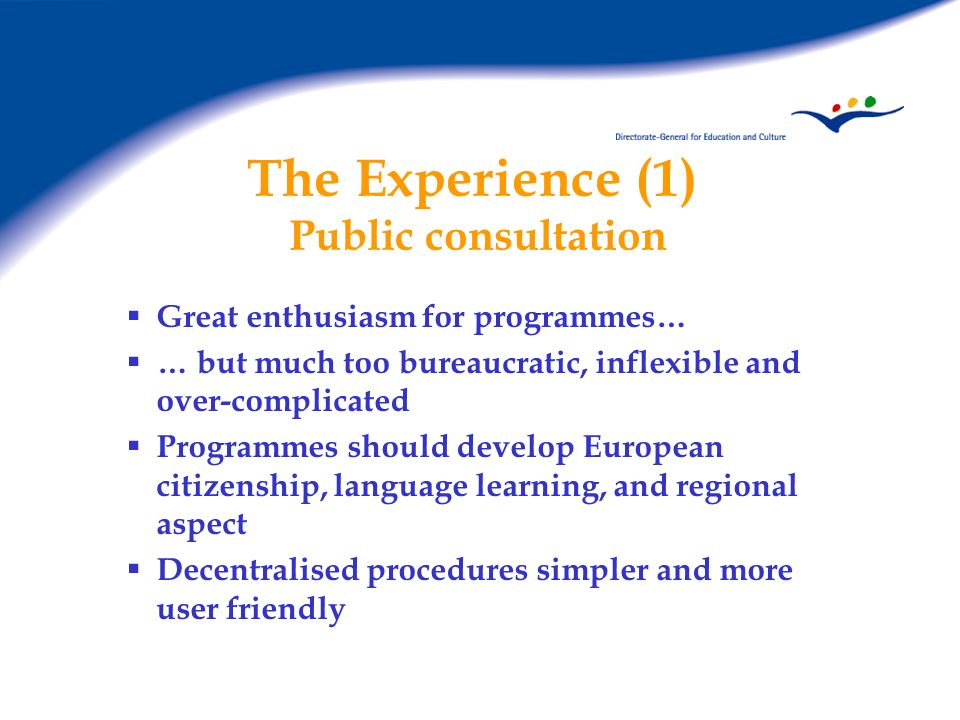 The Experience (1) Public consultation Great enthusiasm for programmes… … but much too bureaucratic, inflexible and over-complicated Programmes should develop European citizenship, language learning, and regional aspect Decentralised procedures simpler and more user friendly