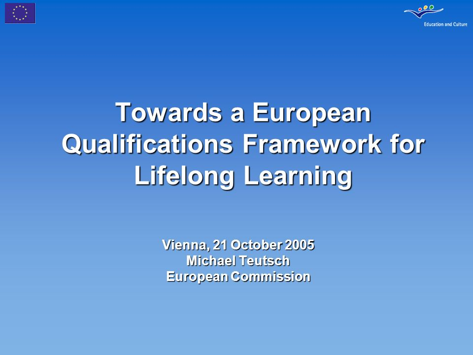 Towards a European Qualifications Framework for Lifelong Learning Vienna, 21 October 2005 Michael Teutsch European Commission
