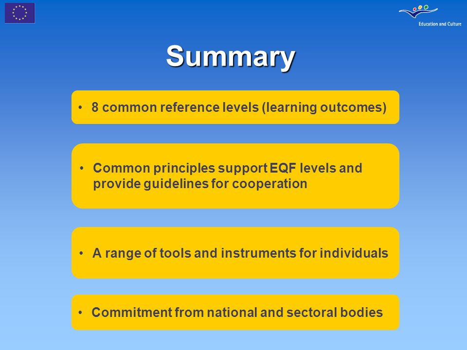 Summary 8 common reference levels (learning outcomes) Common principles support EQF levels and provide guidelines for cooperation A range of tools and instruments for individuals Commitment from national and sectoral bodies