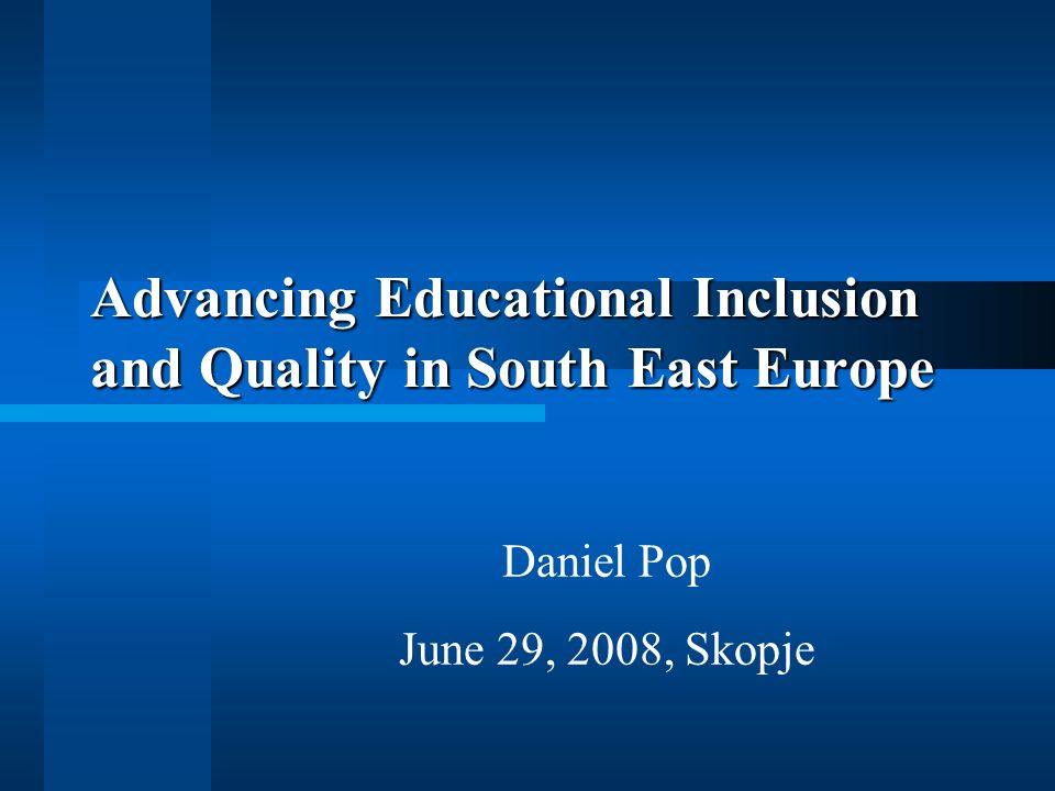 Advancing Educational Inclusion and Quality in South East Europe Daniel Pop June 29, 2008, Skopje