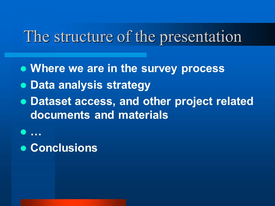 The structure of the presentation Where we are in the survey process Data analysis strategy Dataset access, and other project related documents and materials … Conclusions