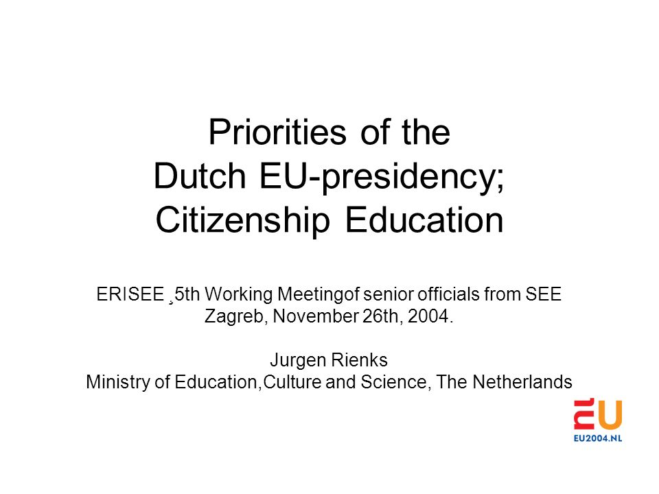 Priorities of the Dutch EU-presidency; Citizenship Education ERISEE ¸5th Working Meetingof senior officials from SEE Zagreb, November 26th, 2004. Jurg