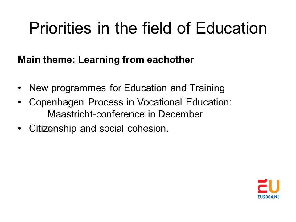 Priorities in the field of Education Main theme: Learning from eachother New programmes for Education and Training Copenhagen Process in Vocational Education: Maastricht-conference in December Citizenship and social cohesion.
