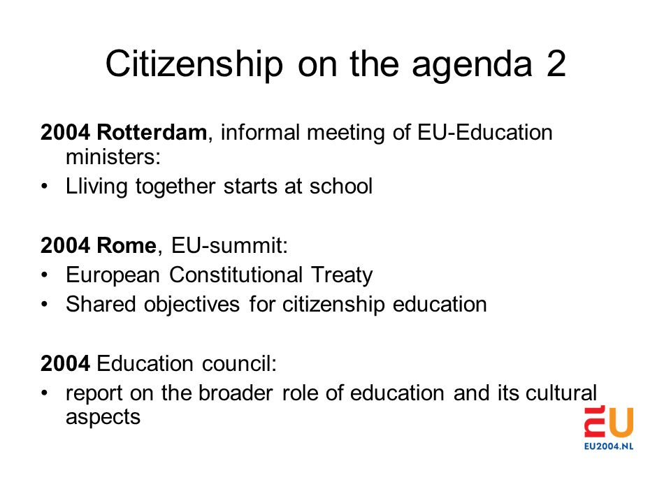 Citizenship on the agenda 2 2004 Rotterdam, informal meeting of EU-Education ministers: Lliving together starts at school 2004 Rome, EU-summit: European Constitutional Treaty Shared objectives for citizenship education 2004 Education council: report on the broader role of education and its cultural aspects
