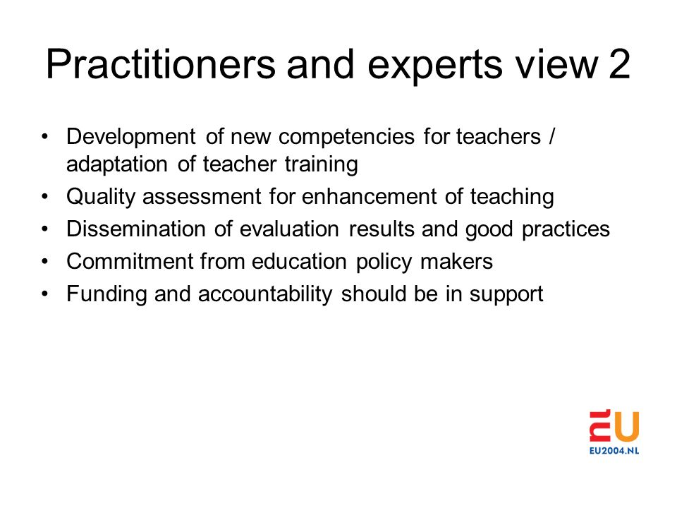 Practitioners and experts view 2 Development of new competencies for teachers / adaptation of teacher training Quality assessment for enhancement of teaching Dissemination of evaluation results and good practices Commitment from education policy makers Funding and accountability should be in support