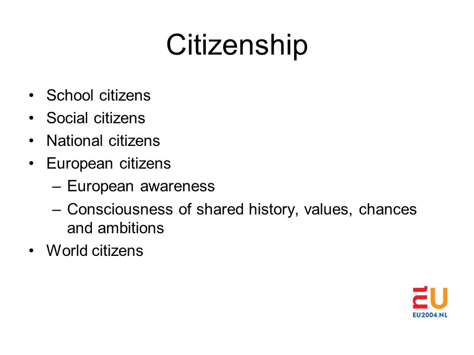 Citizenship School citizens Social citizens National citizens European citizens –European awareness –Consciousness of shared history, values, chances and ambitions World citizens