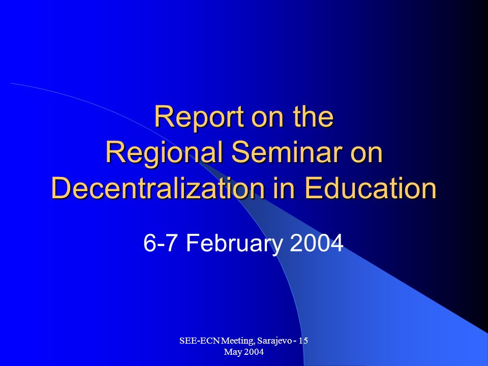 SEE-ECN Meeting, Sarajevo - 15 May 2004 Report on the Regional Seminar on Decentralization in Education 6-7 February 2004
