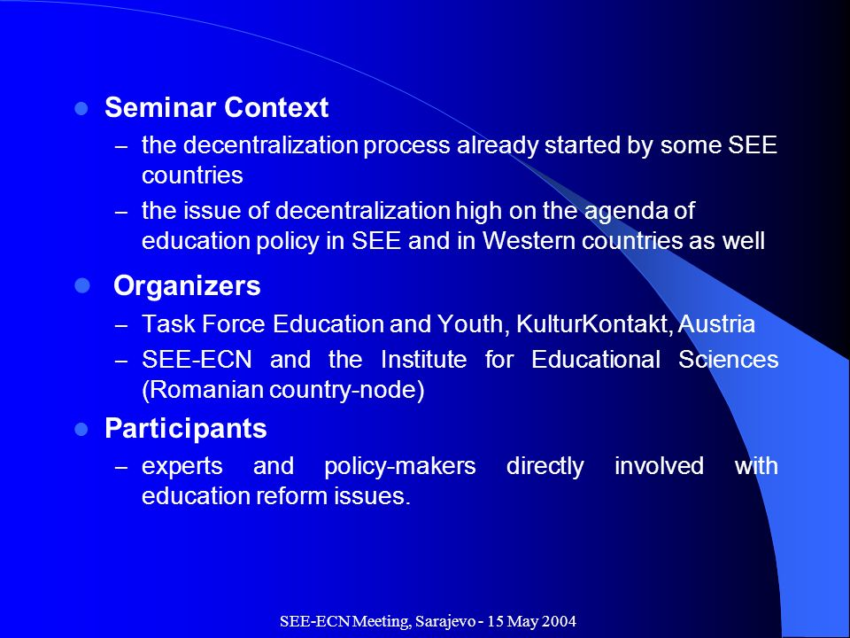 SEE-ECN Meeting, Sarajevo - 15 May 2004 Seminar Context – the decentralization process already started by some SEE countries – the issue of decentralization high on the agenda of education policy in SEE and in Western countries as well Organizers – Task Force Education and Youth, KulturKontakt, Austria – SEE-ECN and the Institute for Educational Sciences (Romanian country-node) Participants – experts and policy-makers directly involved with education reform issues.