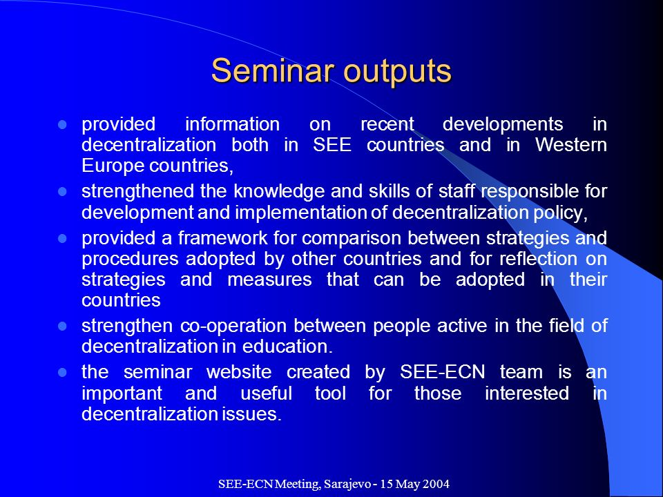 SEE-ECN Meeting, Sarajevo - 15 May 2004 Seminar outputs provided information on recent developments in decentralization both in SEE countries and in Western Europe countries, strengthened the knowledge and skills of staff responsible for development and implementation of decentralization policy, provided a framework for comparison between strategies and procedures adopted by other countries and for reflection on strategies and measures that can be adopted in their countries strengthen co-operation between people active in the field of decentralization in education.