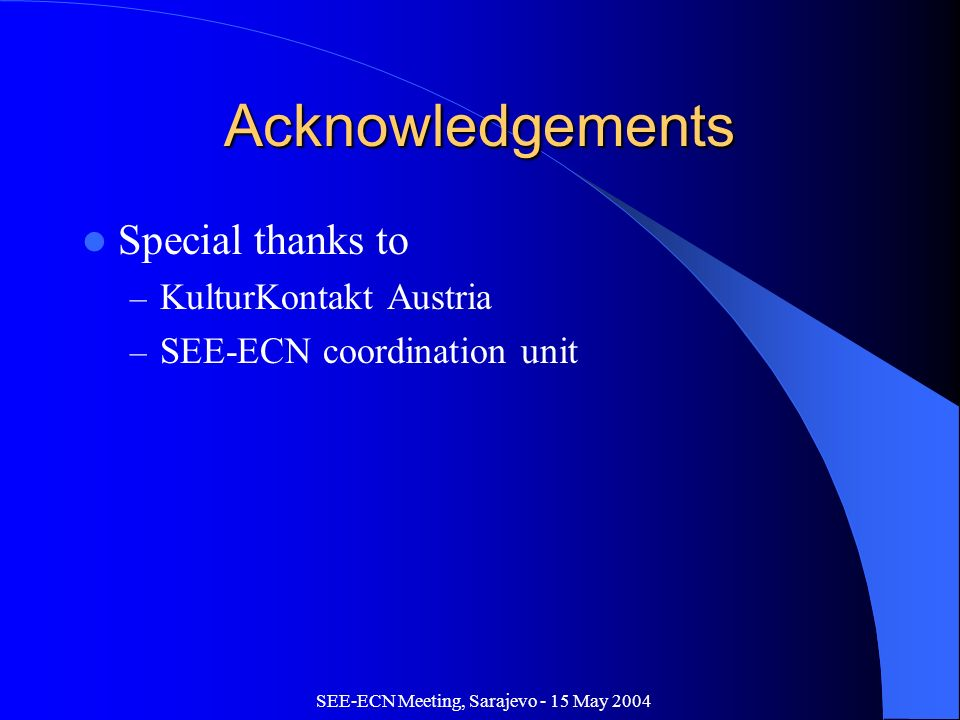 SEE-ECN Meeting, Sarajevo - 15 May 2004 Acknowledgements Special thanks to – KulturKontakt Austria – SEE-ECN coordination unit