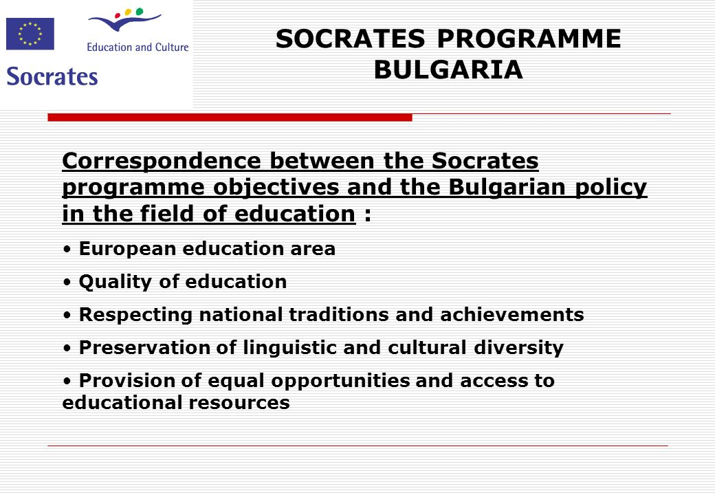 SOCRATES PROGRAMME BULGARIA Correspondence between the Socrates programme objectives and the Bulgarian policy in the field of education : European education area Quality of education Respecting national traditions and achievements Preservation of linguistic and cultural diversity Provision of equal opportunities and access to educational resources