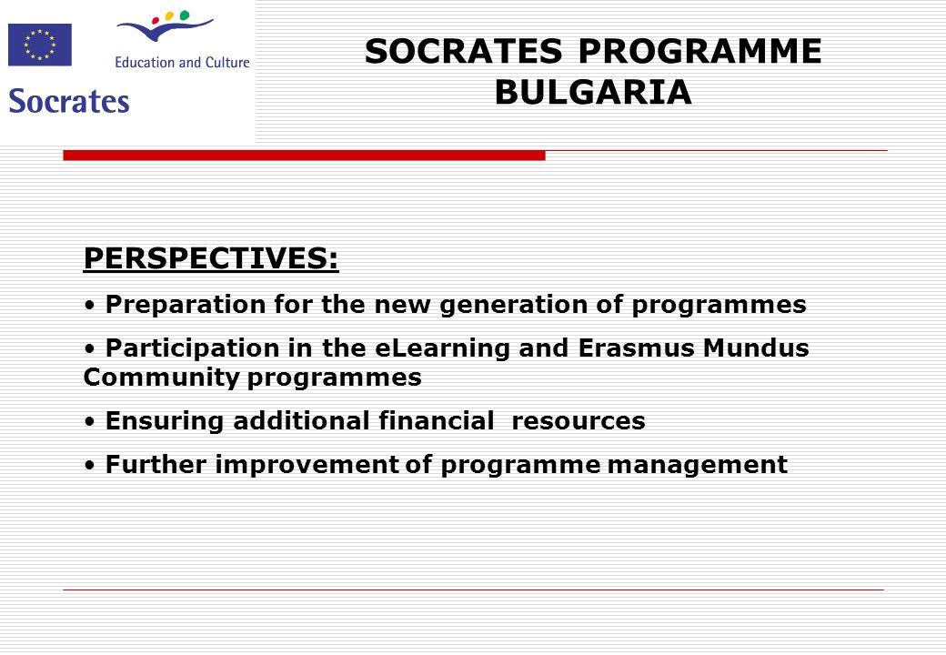 SOCRATES PROGRAMME BULGARIA PERSPECTIVES: Preparation for the new generation of programmes Participation in the eLearning and Erasmus Mundus Community programmes Ensuring additional financial resources Further improvement of programme management