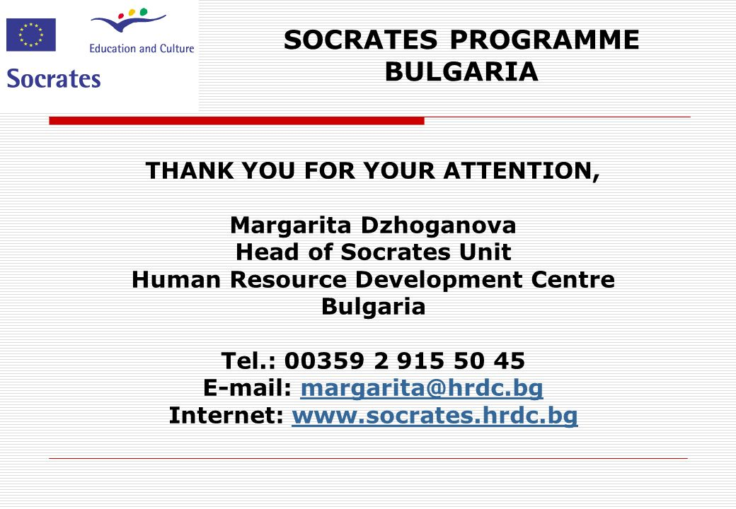 SOCRATES PROGRAMME BULGARIA THANK YOU FOR YOUR ATTENTION, Margarita Dzhoganova Head of Socrates Unit Human Resource Development Centre Bulgaria Tel.: Internet: