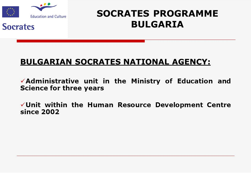 SOCRATES PROGRAMME BULGARIA 8 HUMAN RESOURCE DEVELOPMENT CENTRE: Socrates National Agency Leonardo da Vinci National Agency National Resource Center for Vocational Guidance National Observatory for Vocational Educational Training and Labour Market Regional offices