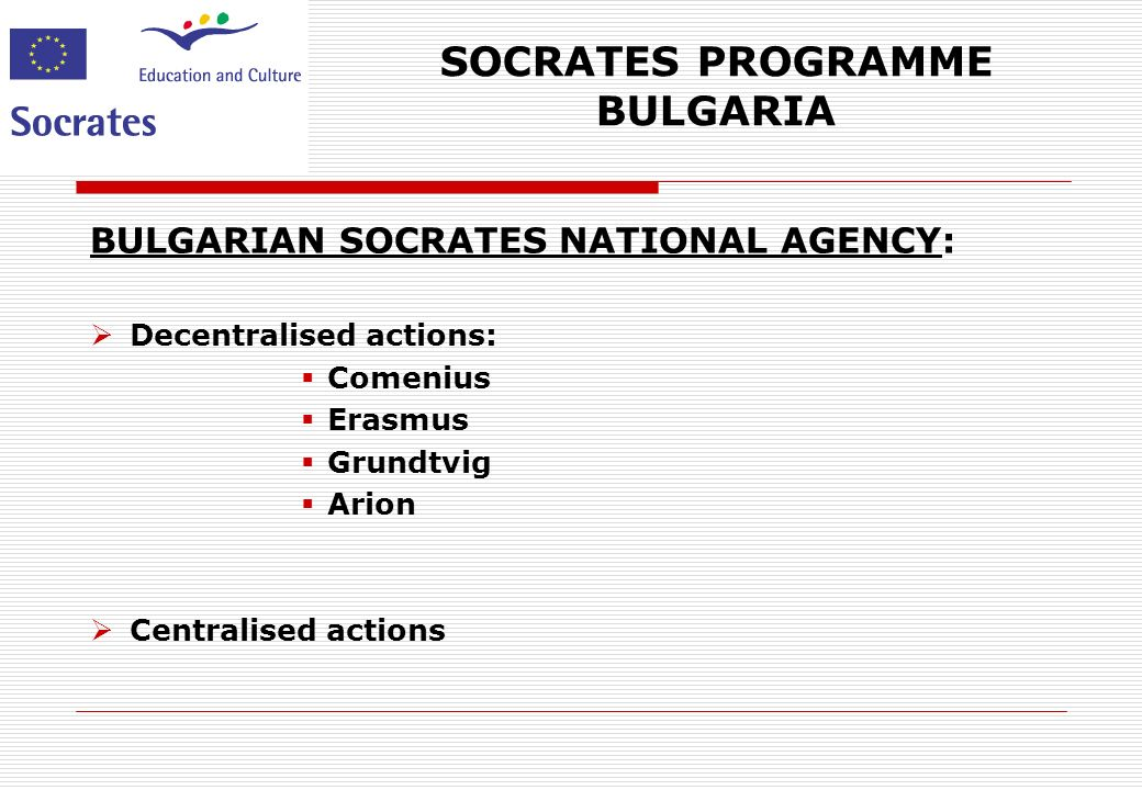 SOCRATES PROGRAMME BULGARIA THE ROLE OF THE NATIONAL AGENCY – Project cycle management: Publishing of the Calls for proposals Distribution of programme documents Consulting and assistance Establishment of selection procedures Contracting Financial control and audit