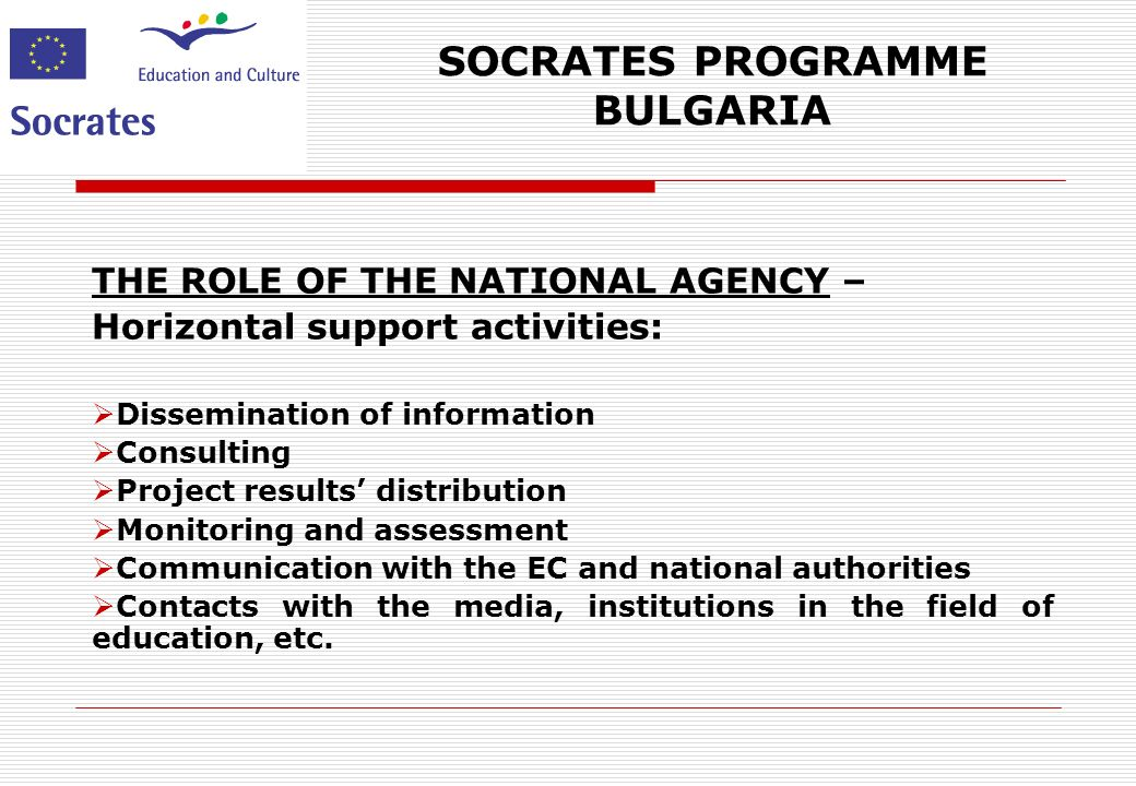 SOCRATES PROGRAMME BULGARIA THE ROLE OF THE NATIONAL AGENCY – Horizontal support activities: Dissemination of information Consulting Project results distribution Monitoring and assessment Communication with the EC and national authorities Contacts with the media, institutions in the field of education, etc.