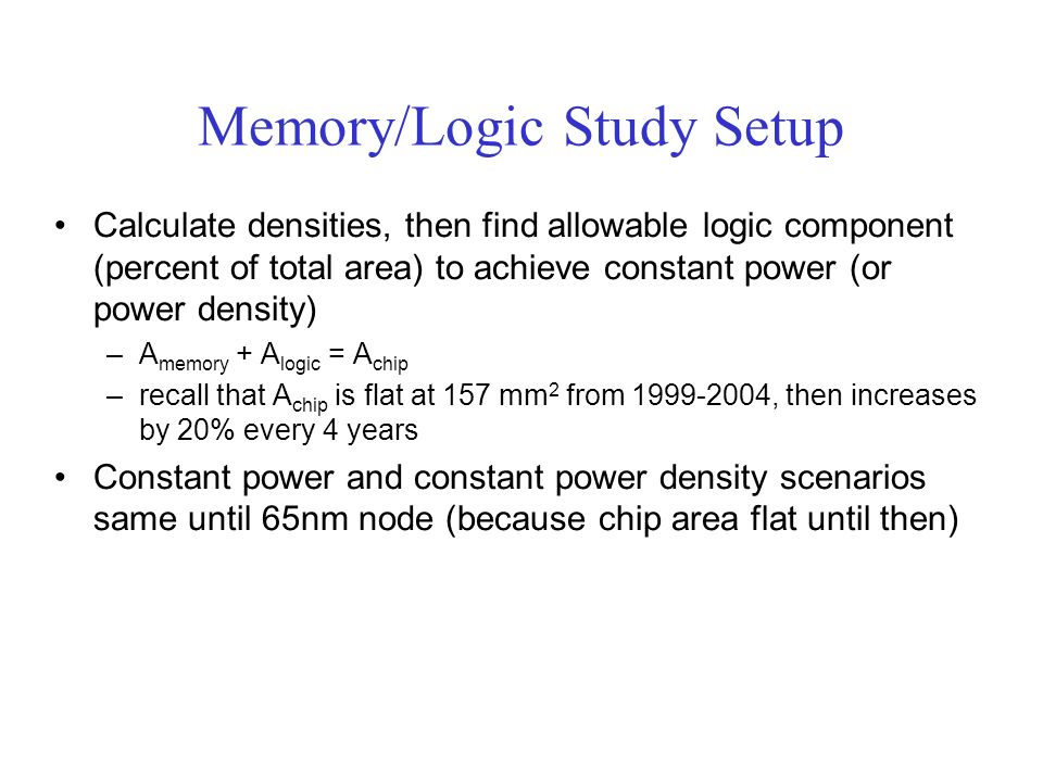 Memory/Logic Study Setup Calculate densities, then find allowable logic component (percent of total area) to achieve constant power (or power density) –A memory + A logic = A chip –recall that A chip is flat at 157 mm 2 from 1999-2004, then increases by 20% every 4 years Constant power and constant power density scenarios same until 65nm node (because chip area flat until then)