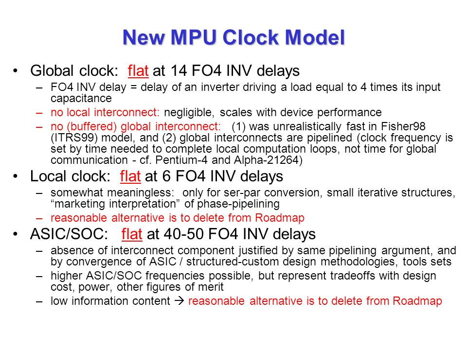 New MPU Clock Model Global clock: flat at 14 FO4 INV delays –FO4 INV delay = delay of an inverter driving a load equal to 4 times its input capacitance –no local interconnect: negligible, scales with device performance –no (buffered) global interconnect: (1) was unrealistically fast in Fisher98 (ITRS99) model, and (2) global interconnects are pipelined (clock frequency is set by time needed to complete local computation loops, not time for global communication - cf.
