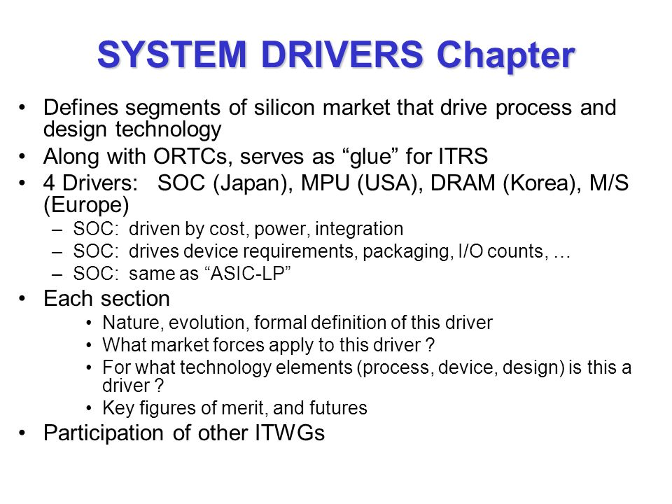 SYSTEM DRIVERS Chapter Defines segments of silicon market that drive process and design technology Along with ORTCs, serves as glue for ITRS 4 Drivers: SOC (Japan), MPU (USA), DRAM (Korea), M/S (Europe) –SOC: driven by cost, power, integration –SOC: drives device requirements, packaging, I/O counts, … –SOC: same as ASIC-LP Each section Nature, evolution, formal definition of this driver What market forces apply to this driver .