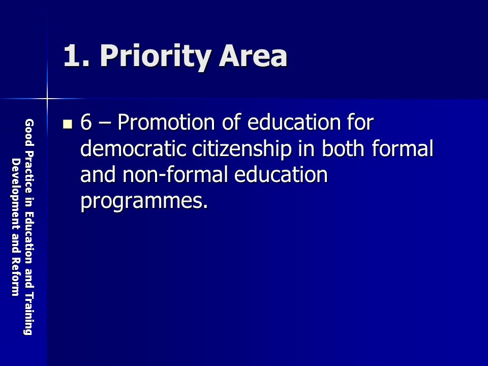 Good Practice in Education and Training Development and Reform 1. Priority Area 6 – Promotion of education for democratic citizenship in both formal a