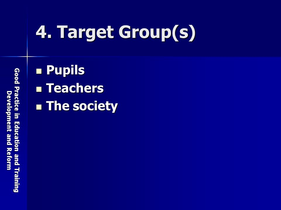 Good Practice in Education and Training Development and Reform 4. Target Group(s) Pupils Pupils Teachers Teachers The society The society
