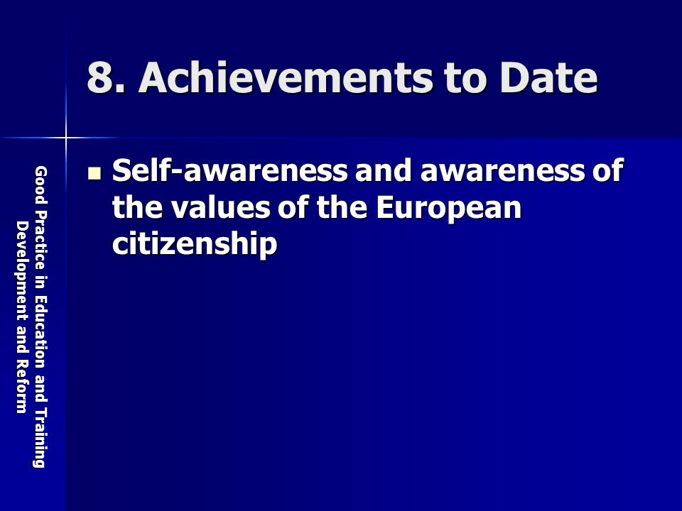 Good Practice in Education and Training Development and Reform 8. Achievements to Date Self-awareness and awareness of the values of the European citi